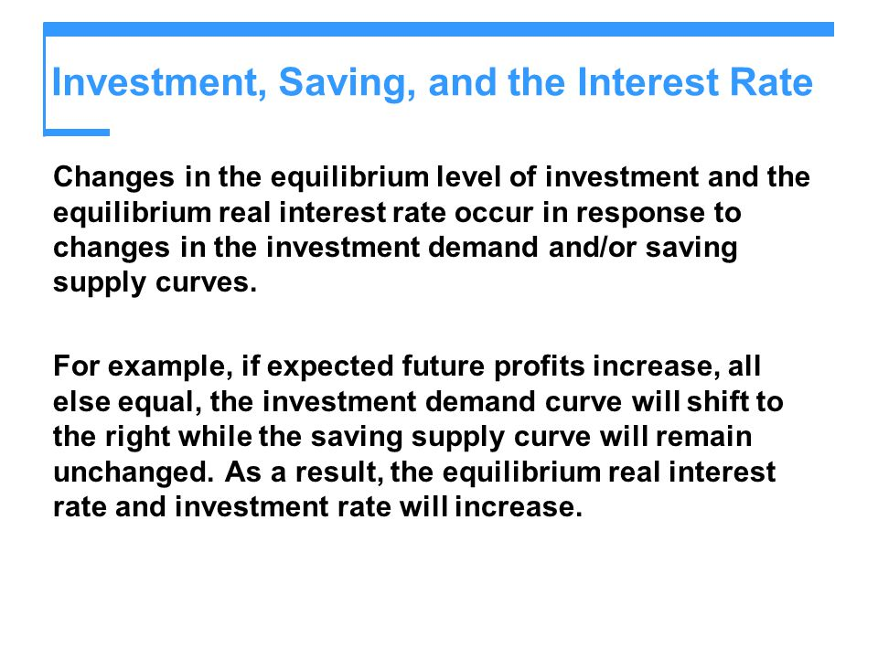 Investment, Saving, and the Interest Rate Changes in the equilibrium level of investment and the equilibrium real interest rate occur in response to c