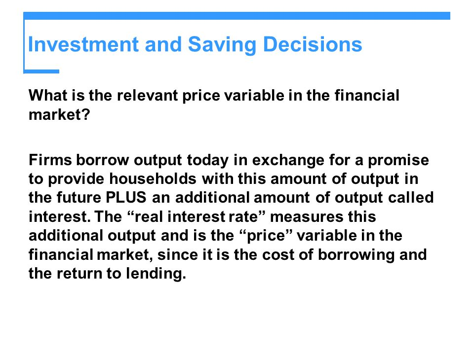 Investment and Saving Decisions What is the relevant price variable in the financial market? Firms borrow output today in exchange for a promise to pr