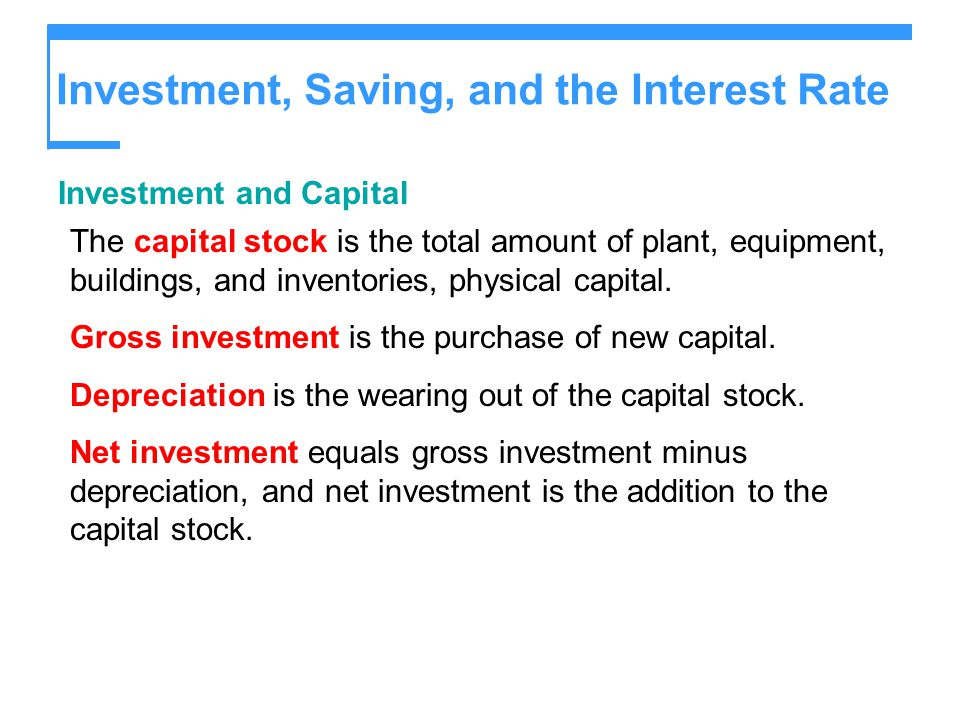 Investment, Saving, and the Interest Rate Investment and Capital The capital stock is the total amount of plant, equipment, buildings, and inventories