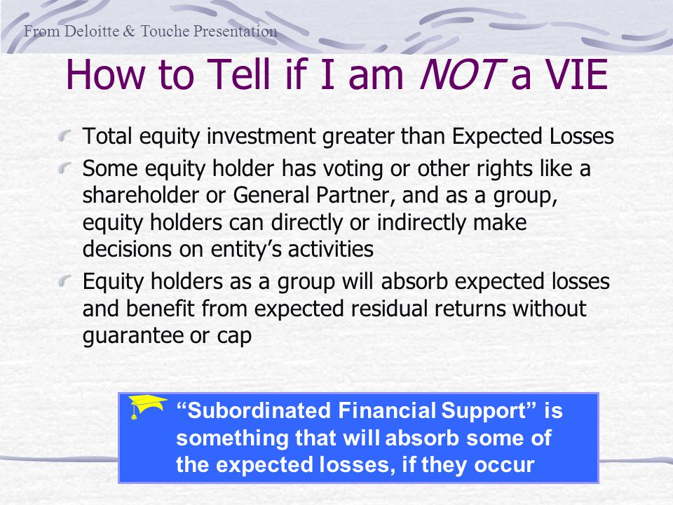 How to Tell if I am NOT a VIE Total equity investment greater than Expected Losses Some equity holder has voting or other rights like a shareholder or