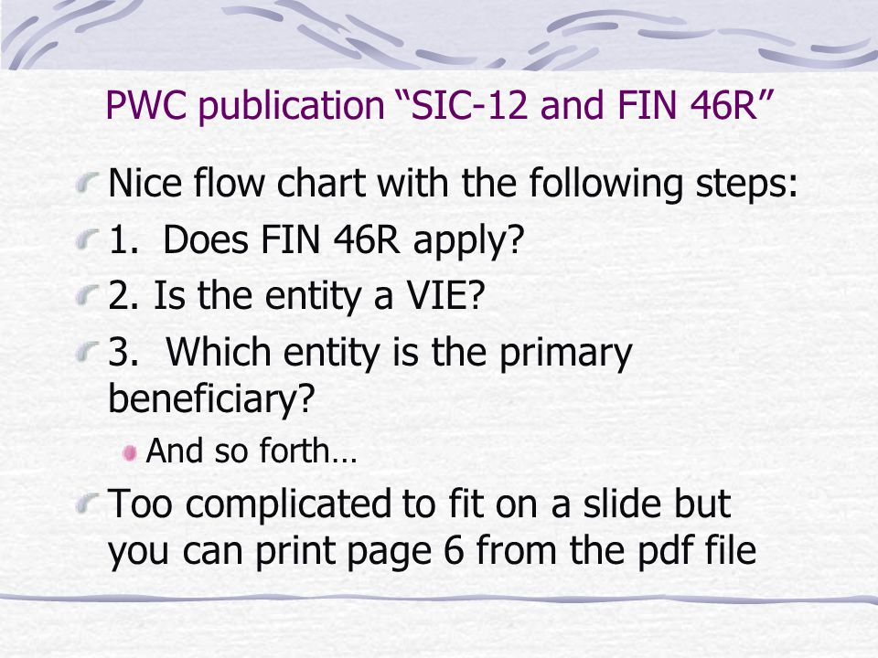"""PWC publication """"SIC-12 and FIN 46R"""" Nice flow chart with the following steps: 1.Does FIN 46R apply? 2. Is the entity a VIE? 3. Which entity is the pr"""