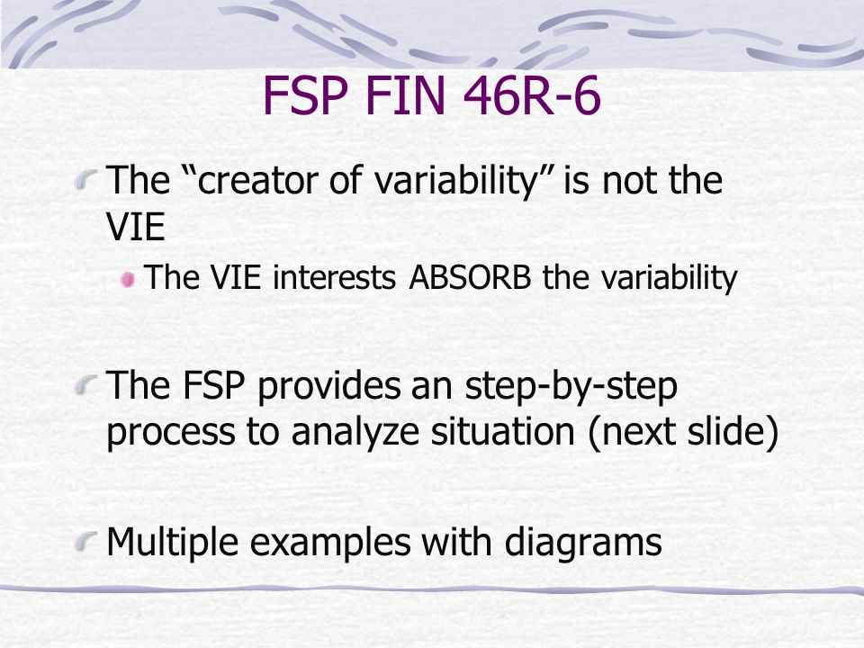 """FSP FIN 46R-6 The """"creator of variability"""" is not the VIE The VIE interests ABSORB the variability The FSP provides an step-by-step process to analyze"""