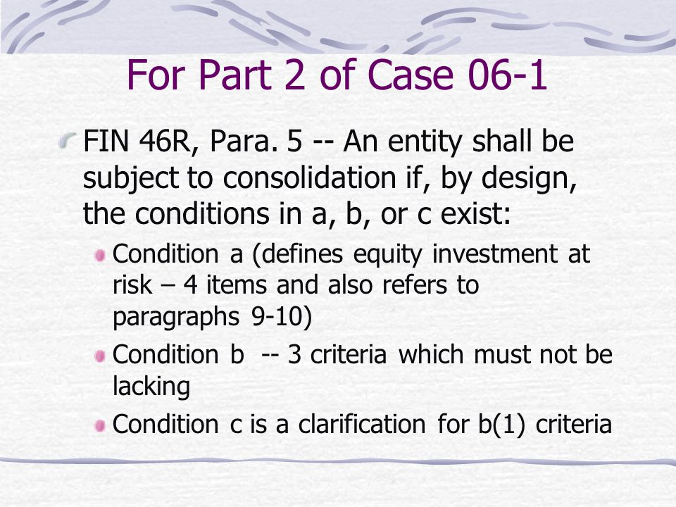 For Part 2 of Case 06-1 FIN 46R, Para. 5 -- An entity shall be subject to consolidation if, by design, the conditions in a, b, or c exist: Condition a