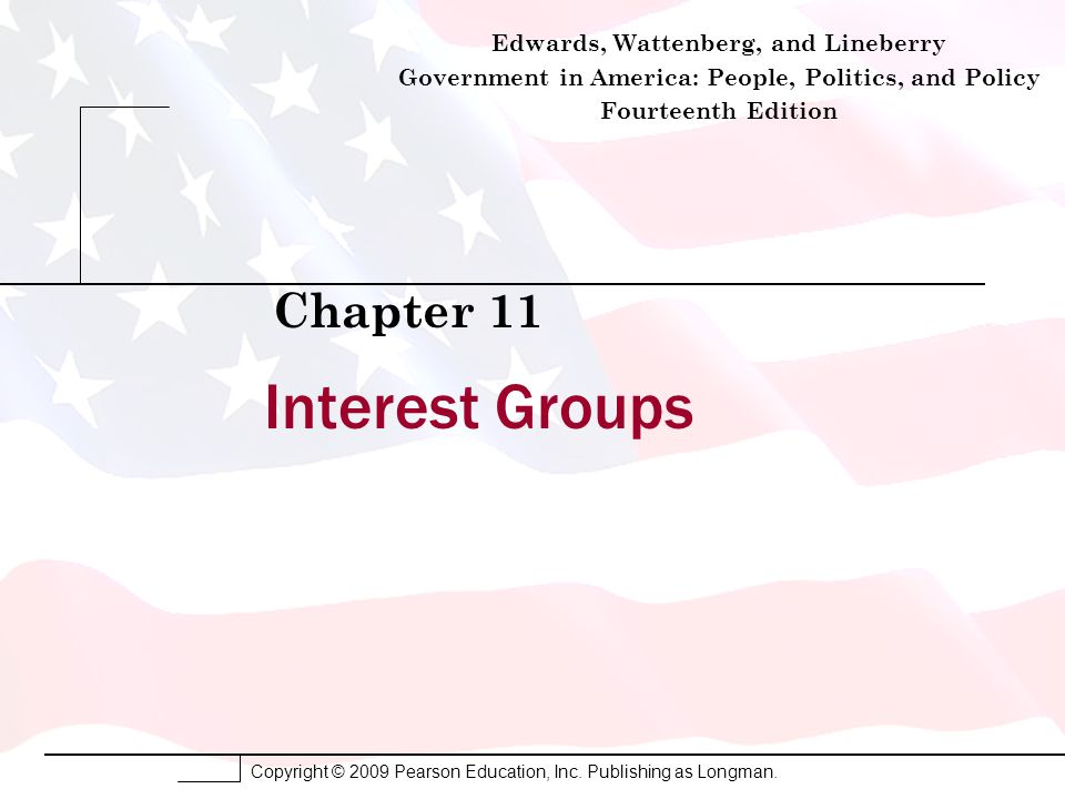 Copyright © 2009 Pearson Education, Inc. Publishing as Longman. Interest Groups Chapter 11 Edwards, Wattenberg, and Lineberry Government in America: P