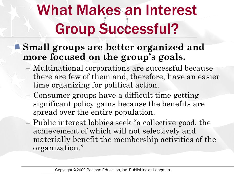 Copyright © 2009 Pearson Education, Inc. Publishing as Longman. What Makes an Interest Group Successful? Small groups are better organized and more fo