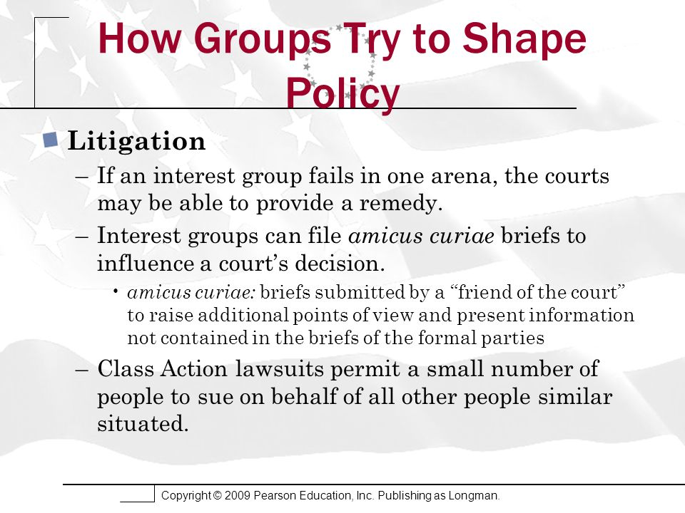 Copyright © 2009 Pearson Education, Inc. Publishing as Longman. How Groups Try to Shape Policy Litigation –If an interest group fails in one arena, th