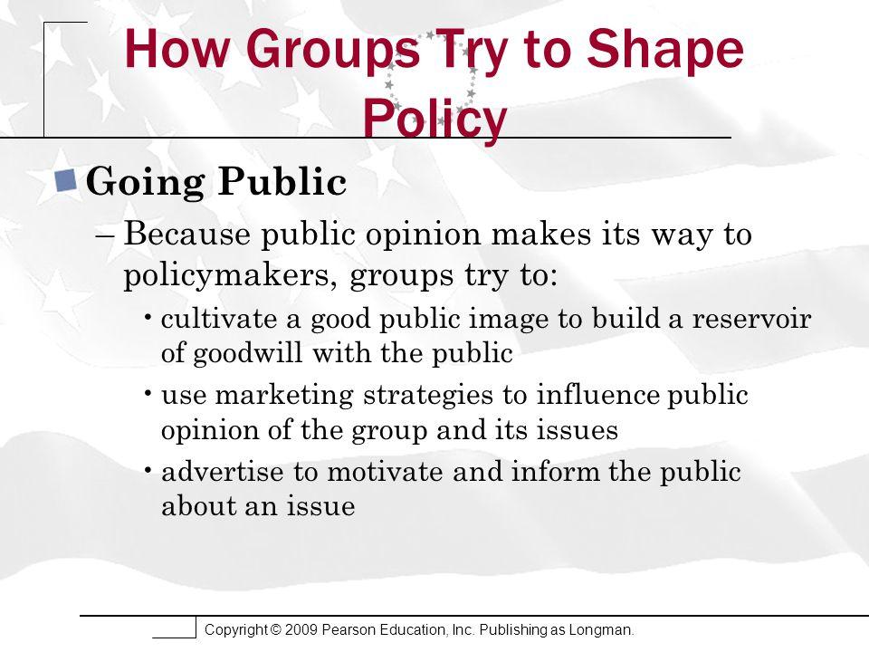 Copyright © 2009 Pearson Education, Inc. Publishing as Longman. How Groups Try to Shape Policy Going Public –Because public opinion makes its way to p
