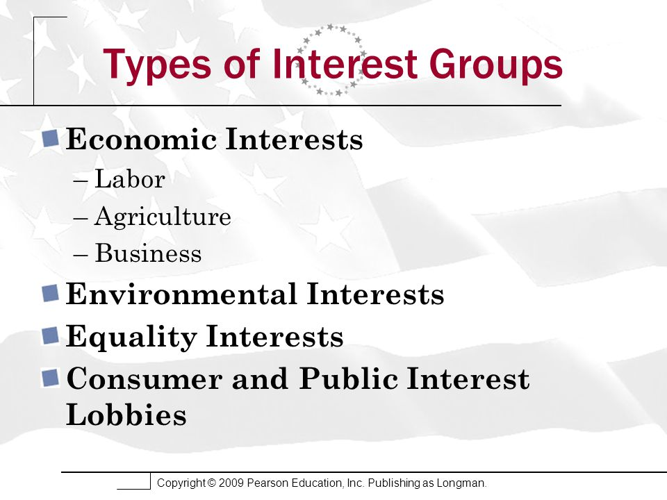 Copyright © 2009 Pearson Education, Inc. Publishing as Longman. Types of Interest Groups Economic Interests –Labor –Agriculture –Business Environmenta