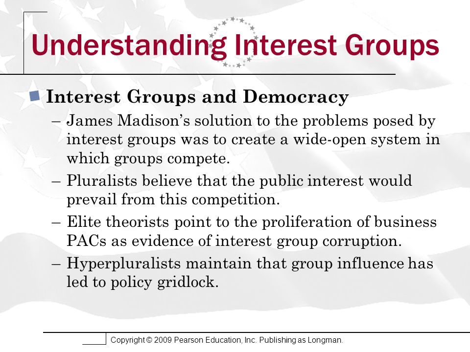 Copyright © 2009 Pearson Education, Inc. Publishing as Longman. Understanding Interest Groups Interest Groups and Democracy –James Madison's solution