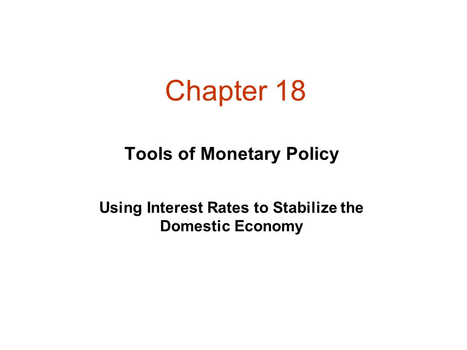 Chapter 18 Tools of Monetary Policy Using Interest Rates to Stabilize the Domestic Economy
