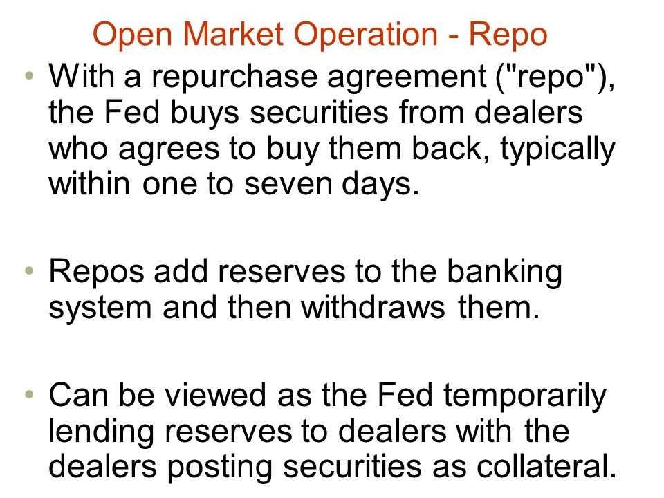 Open Market Operation - Repo With a repurchase agreement ( repo ), the Fed buys securities from dealers who agrees to buy them back, typically within one to seven days.