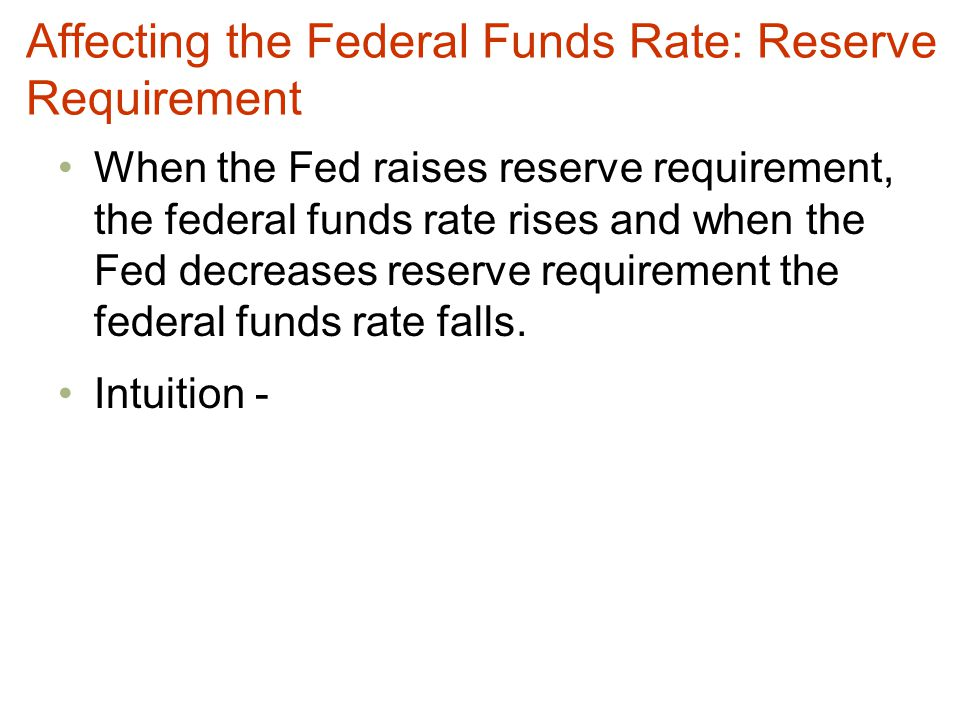 Affecting the Federal Funds Rate: Reserve Requirement When the Fed raises reserve requirement, the federal funds rate rises and when the Fed decreases reserve requirement the federal funds rate falls.