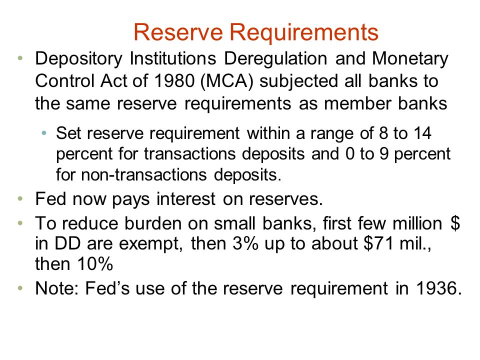 Depository Institutions Deregulation and Monetary Control Act of 1980 (MCA) subjected all banks to the same reserve requirements as member banks Set reserve requirement within a range of 8 to 14 percent for transactions deposits and 0 to 9 percent for non-transactions deposits.