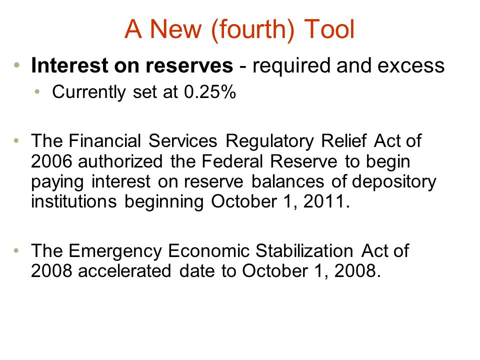 A New (fourth) Tool Interest on reserves - required and excess Currently set at 0.25% The Financial Services Regulatory Relief Act of 2006 authorized the Federal Reserve to begin paying interest on reserve balances of depository institutions beginning October 1, 2011.