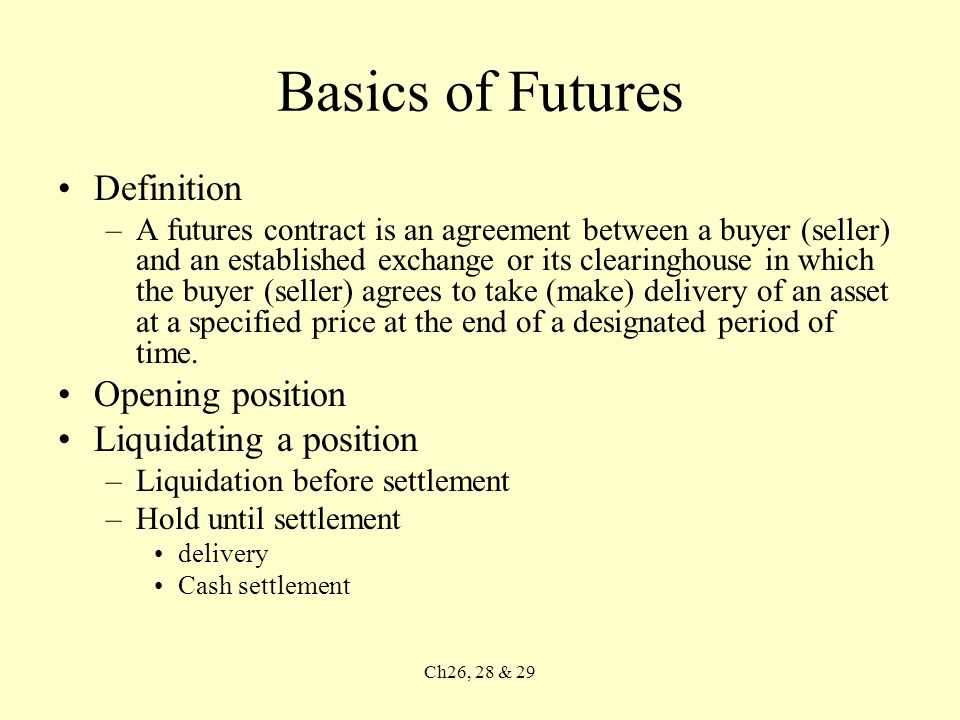 Ch26, 28 & 29 Basics of Futures Definition –A futures contract is an agreement between a buyer (seller) and an established exchange or its clearinghouse in which the buyer (seller) agrees to take (make) delivery of an asset at a specified price at the end of a designated period of time.
