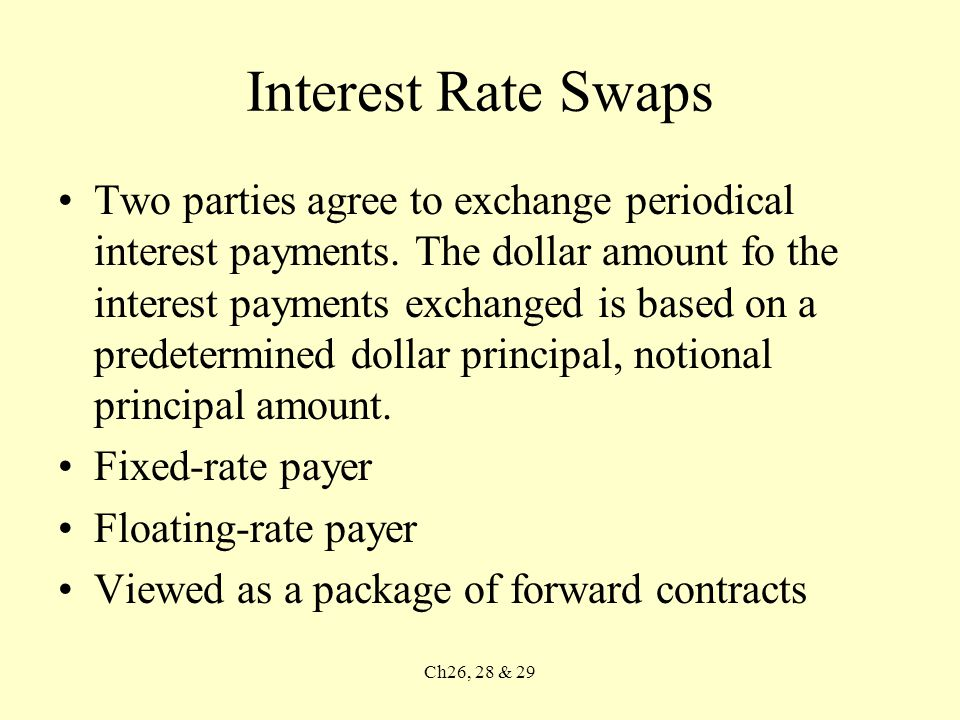 Ch26, 28 & 29 Interest Rate Swaps Two parties agree to exchange periodical interest payments.