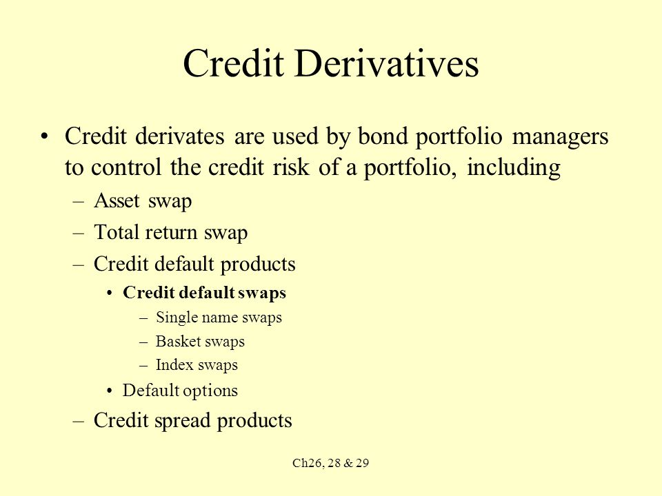 Ch26, 28 & 29 Credit Derivatives Credit derivates are used by bond portfolio managers to control the credit risk of a portfolio, including –Asset swap –Total return swap –Credit default products Credit default swaps –Single name swaps –Basket swaps –Index swaps Default options –Credit spread products