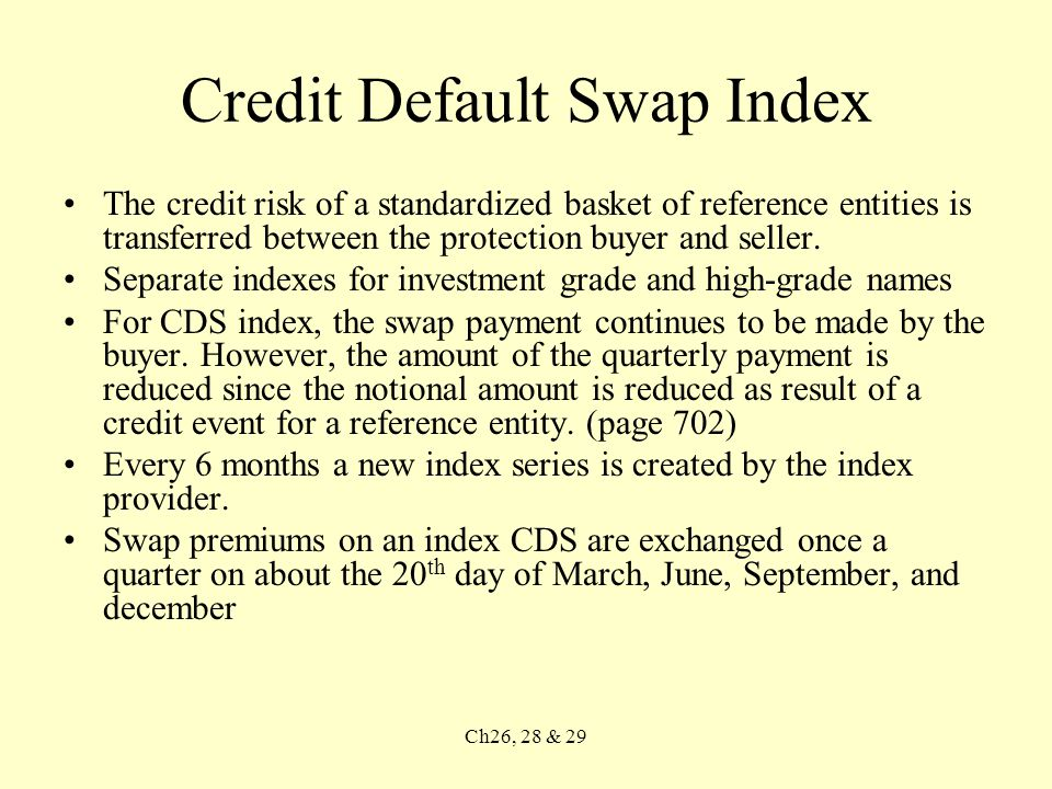 Ch26, 28 & 29 Credit Default Swap Index The credit risk of a standardized basket of reference entities is transferred between the protection buyer and seller.