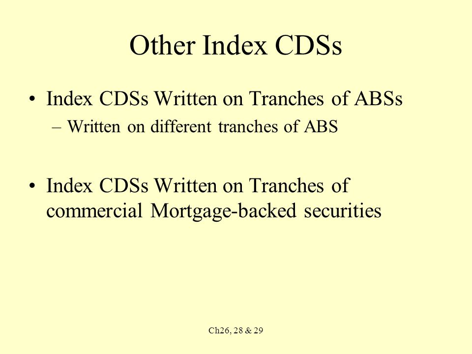 Other Index CDSs Index CDSs Written on Tranches of ABSs –Written on different tranches of ABS Index CDSs Written on Tranches of commercial Mortgage-backed securities Ch26, 28 & 29