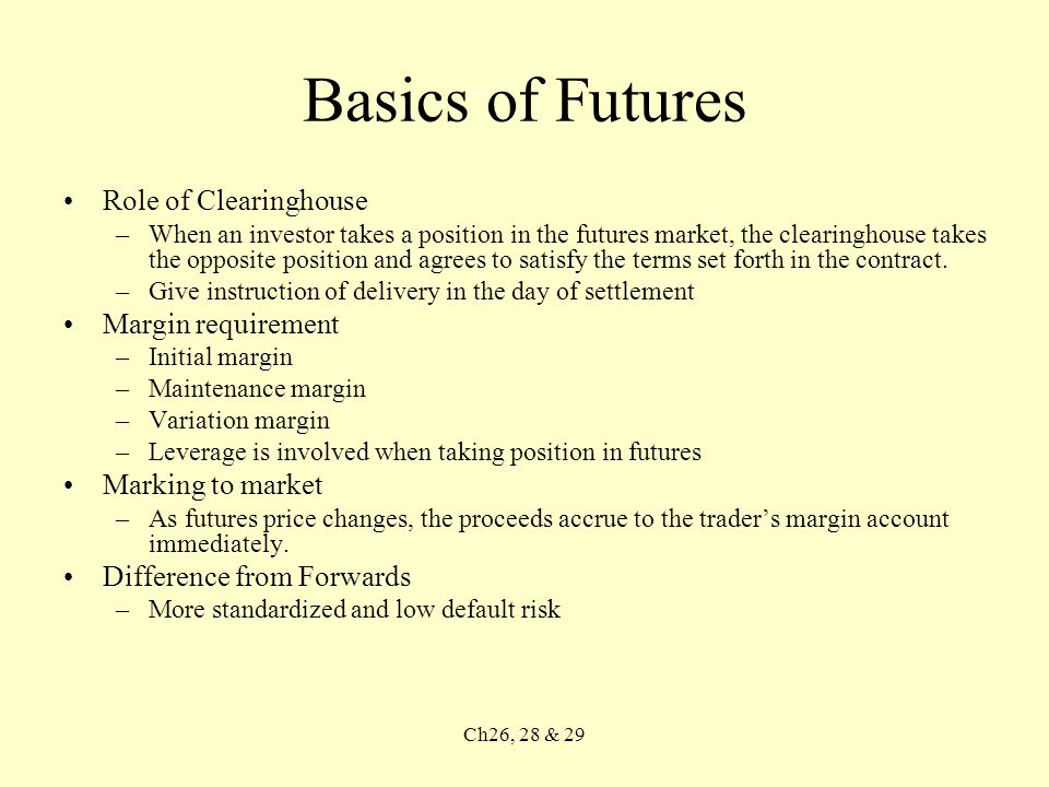 Ch26, 28 & 29 Basics of Futures Role of Clearinghouse –When an investor takes a position in the futures market, the clearinghouse takes the opposite position and agrees to satisfy the terms set forth in the contract.