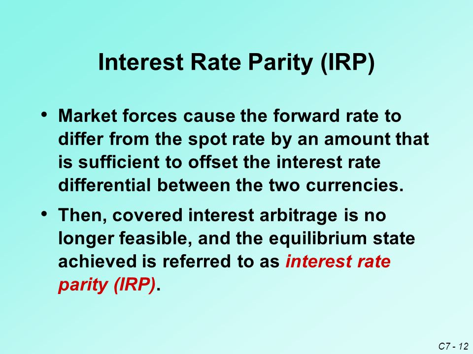 C7 - 12 Interest Rate Parity (IRP) Market forces cause the forward rate to differ from the spot rate by an amount that is sufficient to offset the interest rate differential between the two currencies.