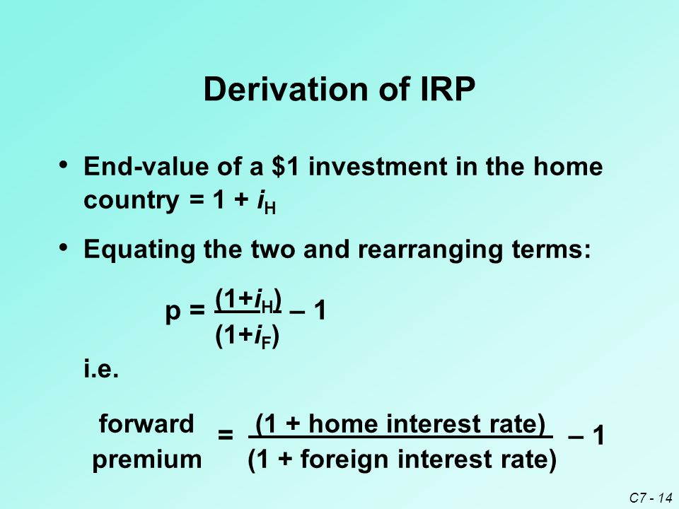 C7 - 14 Derivation of IRP End-value of a $1 investment in the home country= 1 + i H Equating the two and rearranging terms: p= (1+i H ) – 1 (1+i F ) i.e.