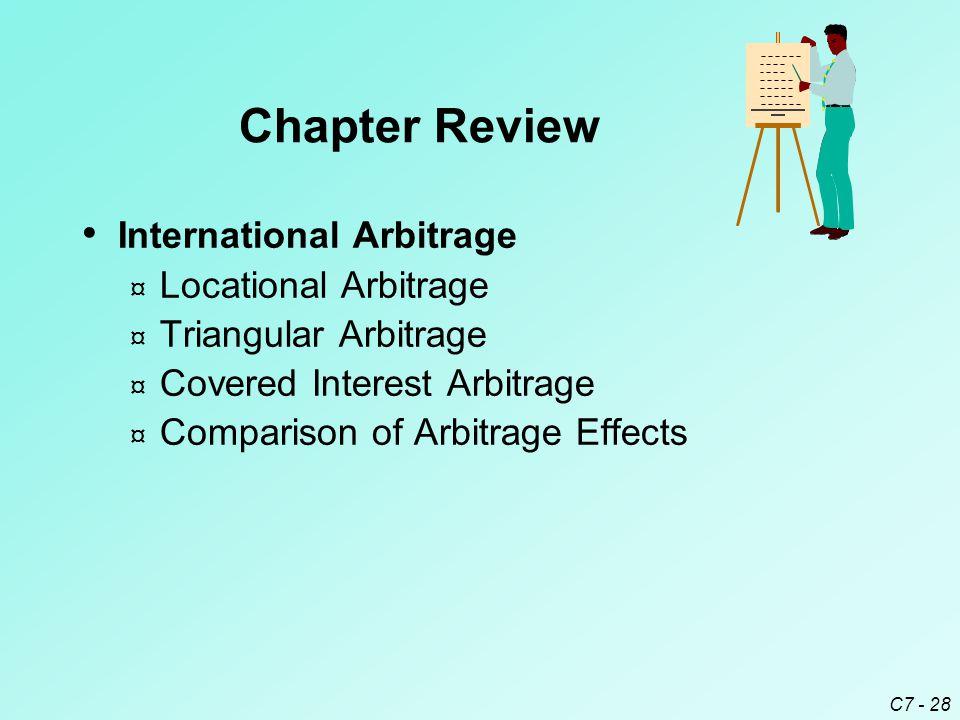 C7 - 28 International Arbitrage ¤ Locational Arbitrage ¤ Triangular Arbitrage ¤ Covered Interest Arbitrage ¤ Comparison of Arbitrage Effects Chapter Review