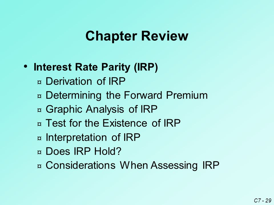 C7 - 29 Chapter Review Interest Rate Parity (IRP) ¤ Derivation of IRP ¤ Determining the Forward Premium ¤ Graphic Analysis of IRP ¤ Test for the Existence of IRP ¤ Interpretation of IRP ¤ Does IRP Hold.