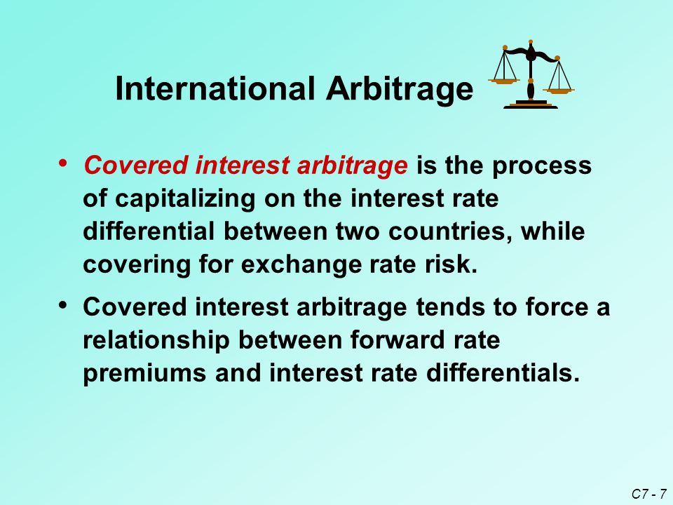C7 - 7 Covered interest arbitrage is the process of capitalizing on the interest rate differential between two countries, while covering for exchange rate risk.