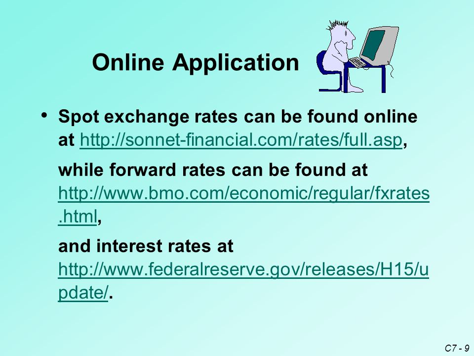 C7 - 9 Spot exchange rates can be found online at http://sonnet-financial.com/rates/full.asp,http://sonnet-financial.com/rates/full.asp while forward rates can be found at http://www.bmo.com/economic/regular/fxrates.html, http://www.bmo.com/economic/regular/fxrates.html and interest rates at http://www.federalreserve.gov/releases/H15/u pdate/.
