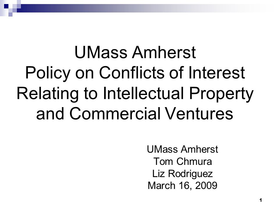 1 UMass Amherst Policy on Conflicts of Interest Relating to Intellectual Property and Commercial Ventures UMass Amherst Tom Chmura Liz Rodriguez March 16, 2009