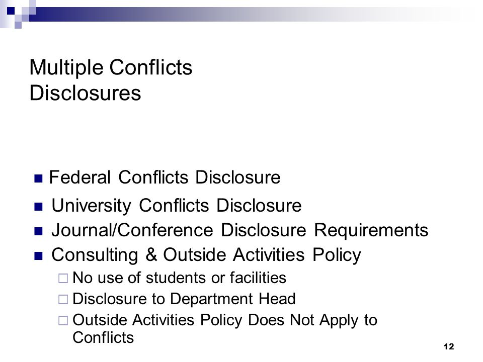12 Multiple Conflicts Disclosures University Conflicts Disclosure Journal/Conference Disclosure Requirements Consulting & Outside Activities Policy  No use of students or facilities  Disclosure to Department Head  Outside Activities Policy Does Not Apply to Conflicts Federal Conflicts Disclosure