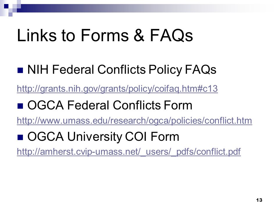 13 Links to Forms & FAQs NIH Federal Conflicts Policy FAQs http://grants.nih.gov/grants/policy/coifaq.htm#c13 OGCA Federal Conflicts Form http://www.u