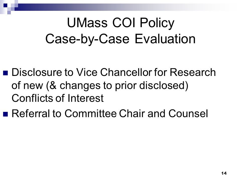 14 UMass COI Policy Case-by-Case Evaluation Disclosure to Vice Chancellor for Research of new (& changes to prior disclosed) Conflicts of Interest Referral to Committee Chair and Counsel