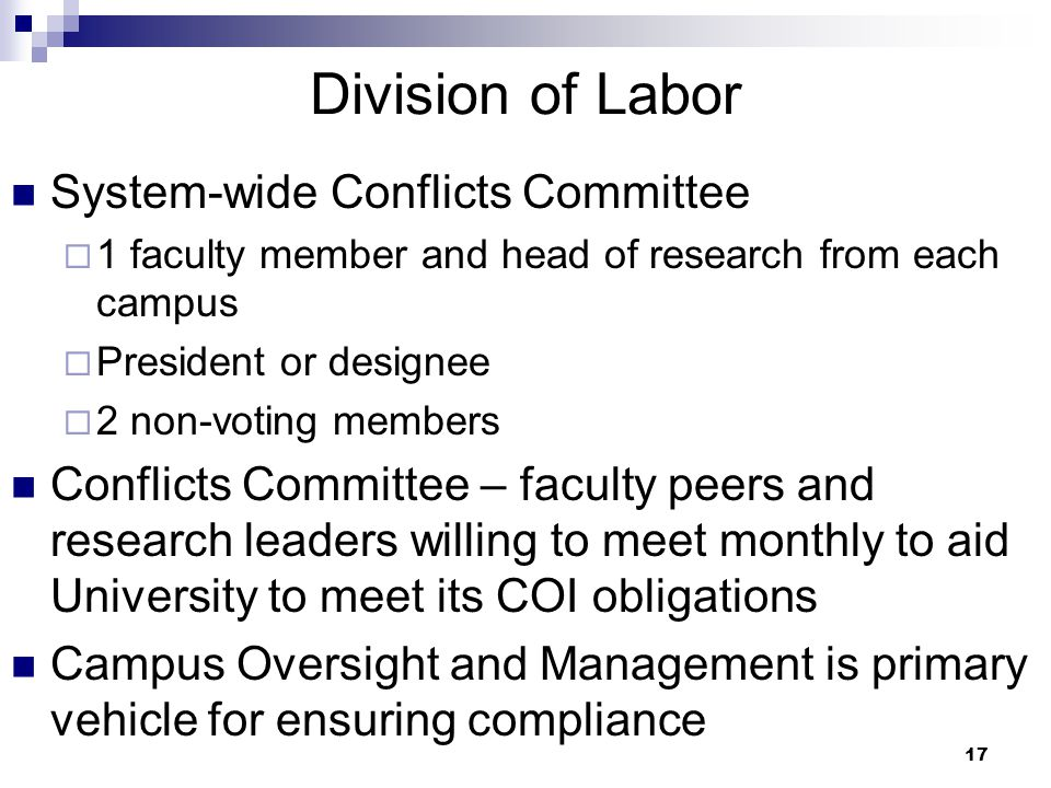 17 Division of Labor System-wide Conflicts Committee  1 faculty member and head of research from each campus  President or designee  2 non-voting members Conflicts Committee – faculty peers and research leaders willing to meet monthly to aid University to meet its COI obligations Campus Oversight and Management is primary vehicle for ensuring compliance