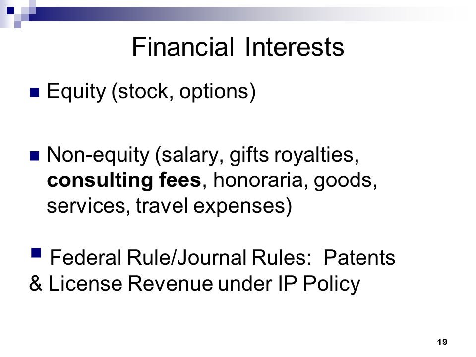 19 Financial Interests Equity (stock, options) Non-equity (salary, gifts royalties, consulting fees, honoraria, goods, services, travel expenses)  Fe