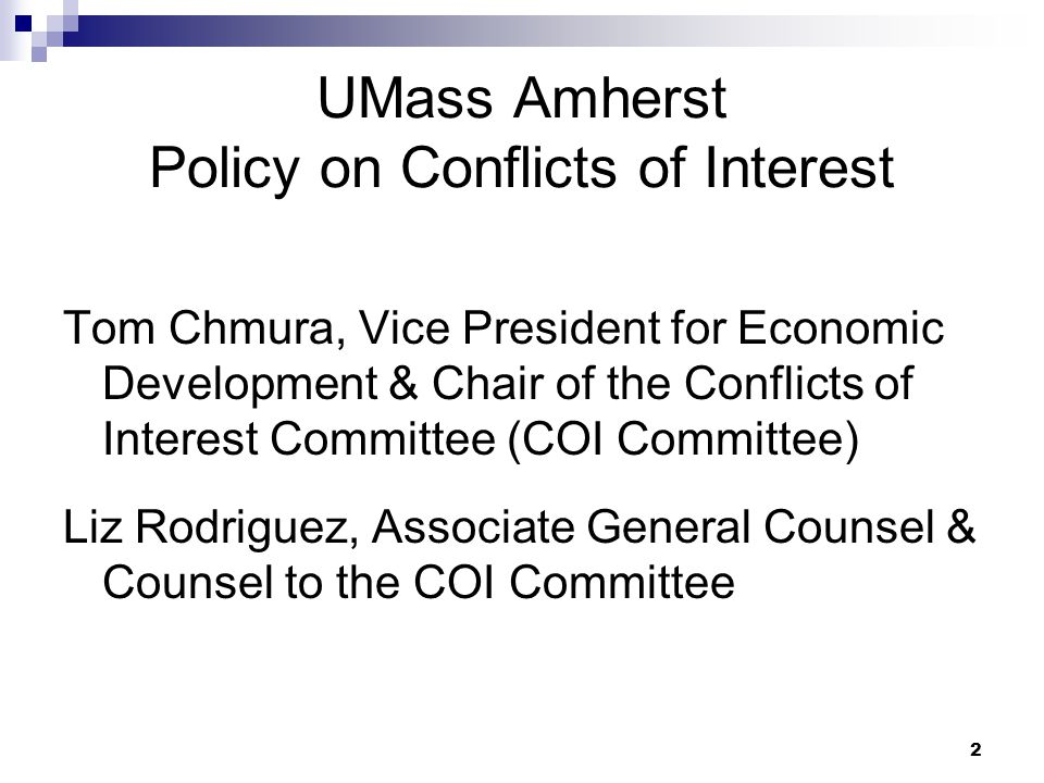 2 UMass Amherst Policy on Conflicts of Interest Tom Chmura, Vice President for Economic Development & Chair of the Conflicts of Interest Committee (CO