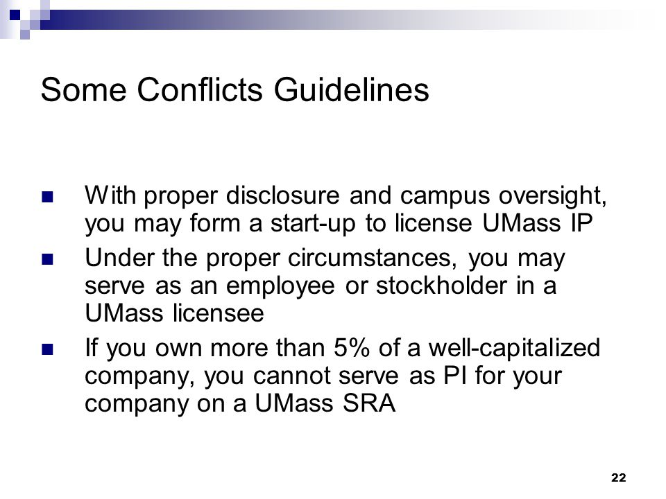 22 Some Conflicts Guidelines With proper disclosure and campus oversight, you may form a start-up to license UMass IP Under the proper circumstances, you may serve as an employee or stockholder in a UMass licensee If you own more than 5% of a well-capitalized company, you cannot serve as PI for your company on a UMass SRA