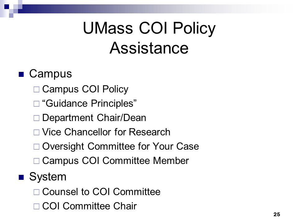 25 UMass COI Policy Assistance Campus  Campus COI Policy  Guidance Principles  Department Chair/Dean  Vice Chancellor for Research  Oversight Committee for Your Case  Campus COI Committee Member System  Counsel to COI Committee  COI Committee Chair