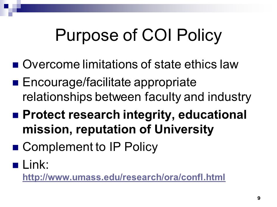 9 Purpose of COI Policy Overcome limitations of state ethics law Encourage/facilitate appropriate relationships between faculty and industry Protect research integrity, educational mission, reputation of University Complement to IP Policy Link: http://www.umass.edu/research/ora/confl.html http://www.umass.edu/research/ora/confl.html