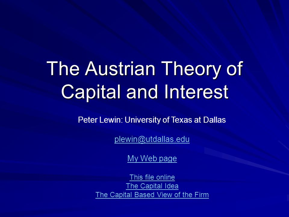 The Austrian Theory of Capital and Interest Peter Lewin: University of Texas at Dallas plewin@utdallas.edu My Web page This file online The Capital Idea The Capital Based View of the Firm