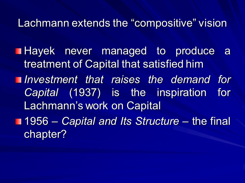 Lachmann extends the compositive vision Hayek never managed to produce a treatment of Capital that satisfied him Investment that raises the demand for Capital (1937) is the inspiration for Lachmann's work on Capital 1956 – Capital and Its Structure – the final chapter?