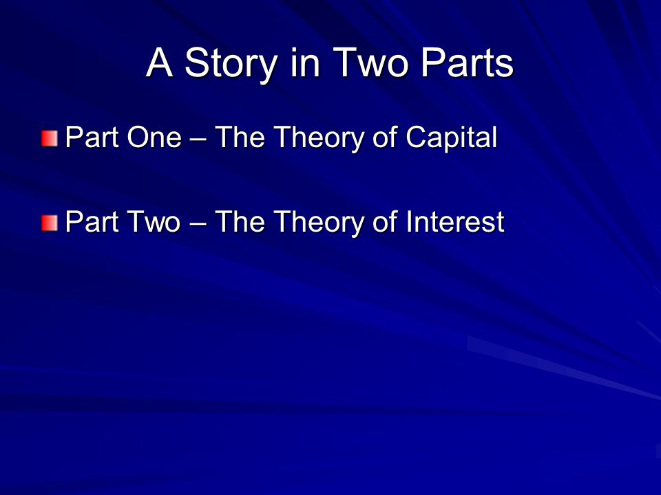 A Story in Two Parts Part One – The Theory of Capital Part Two – The Theory of Interest