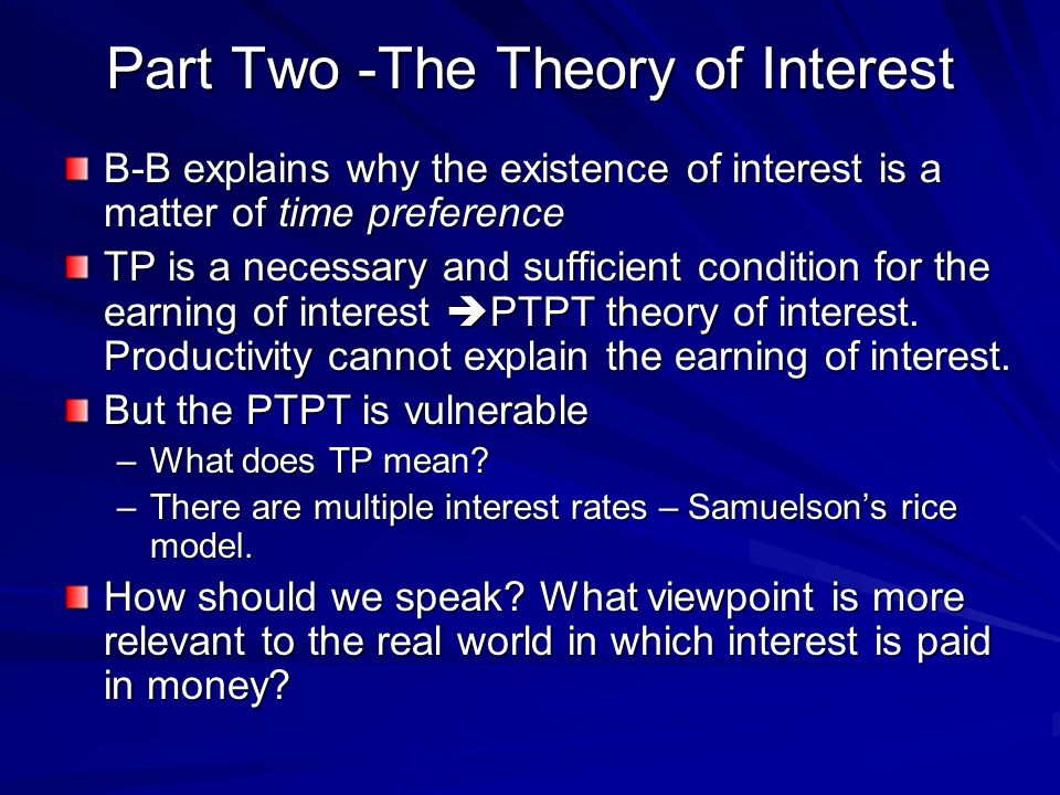 Part Two -The Theory of Interest B-B explains why the existence of interest is a matter of time preference TP is a necessary and sufficient condition for the earning of interest  PTPT theory of interest.