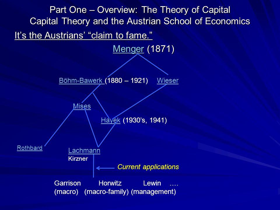 Part One – Overview: The Theory of Capital Capital Theory and the Austrian School of Economics It's the Austrians' claim to fame. MengerMenger (1871) Menger Böhm-Bawerk Böhm-Bawerk (1880 – 1921)Wieser Mises HayekHayek (1930's, 1941) Lachmann Kirzner Rothbard Garrison Horwitz Lewin ….