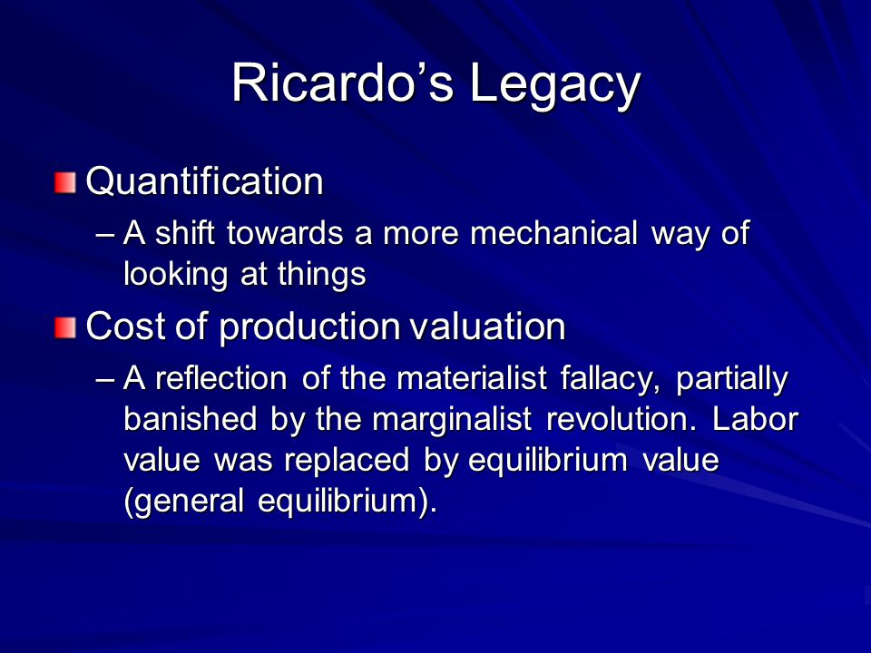 Ricardo's Legacy Quantification –A shift towards a more mechanical way of looking at things Cost of production valuation –A reflection of the materialist fallacy, partially banished by the marginalist revolution.