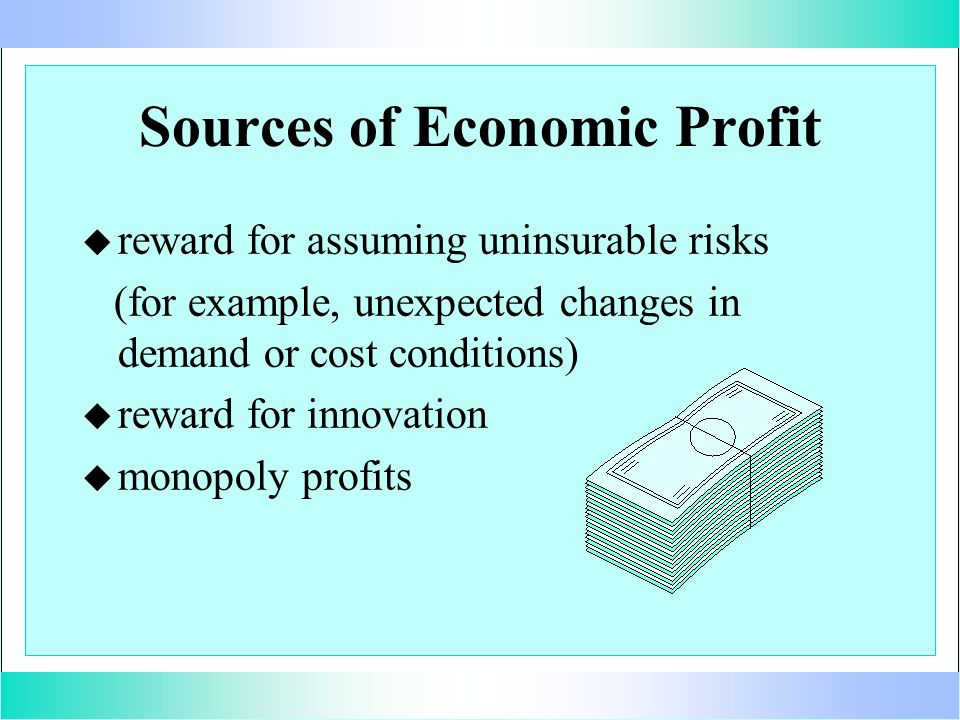 Sources of Economic Profit u u reward for assuming uninsurable risks (for example, unexpected changes in demand or cost conditions) u u reward for innovation u u monopoly profits