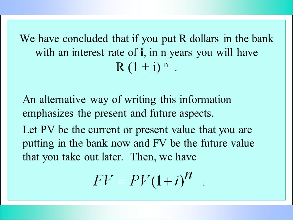 We have concluded that if you put R dollars in the bank with an interest rate of i, in n years you will have R (1 + i) n. An alternative way of writin