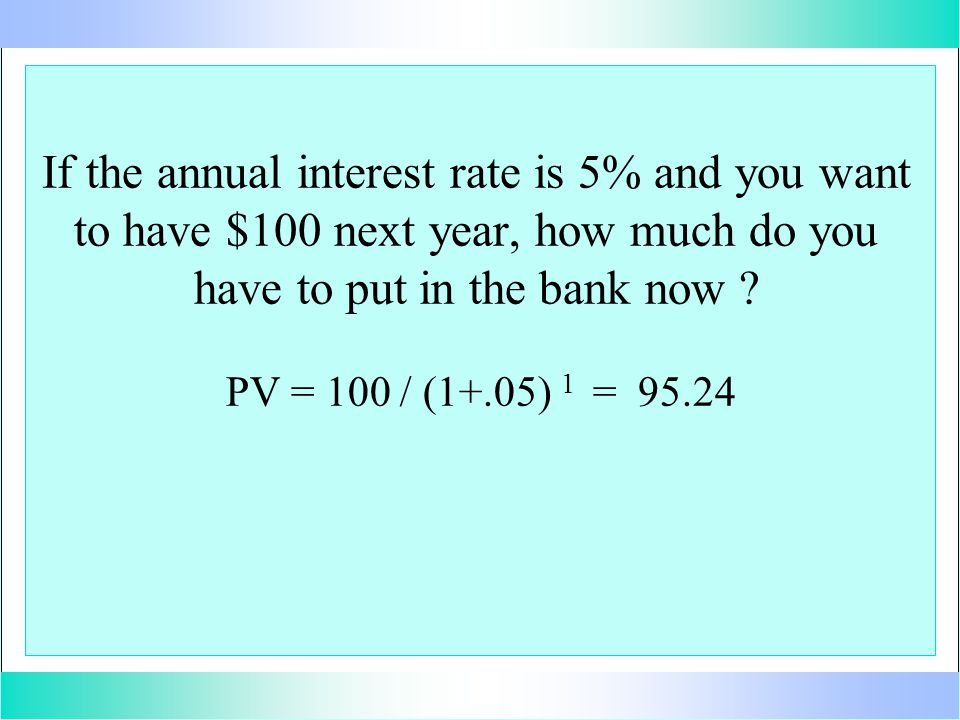 If the annual interest rate is 5% and you want to have $100 next year, how much do you have to put in the bank now .