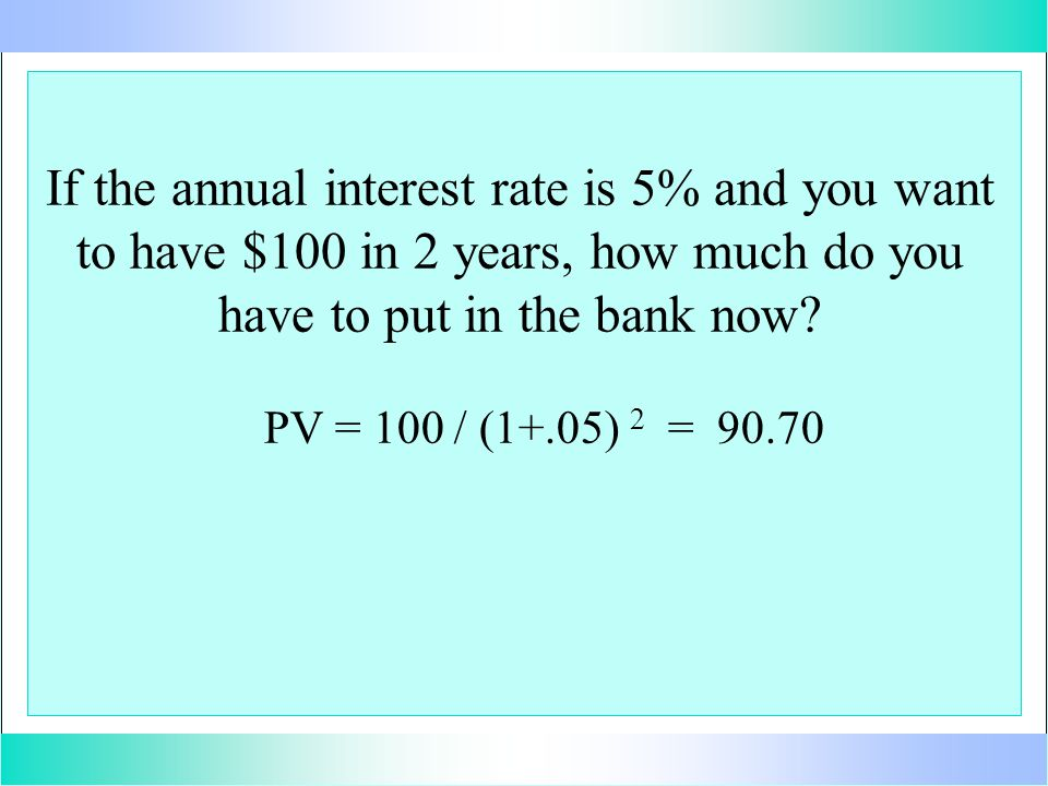 If the annual interest rate is 5% and you want to have $100 in 2 years, how much do you have to put in the bank now? PV = 100 / (1+.05) 2 = 90.70